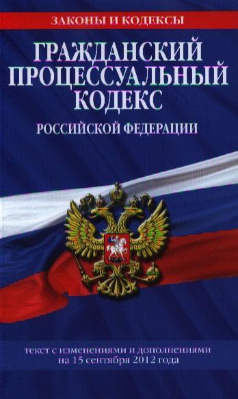 Гражданский процессуальный кодекс Российской Федерации. Текст с изменениями и дополнениями на 15 сентября 2012 года