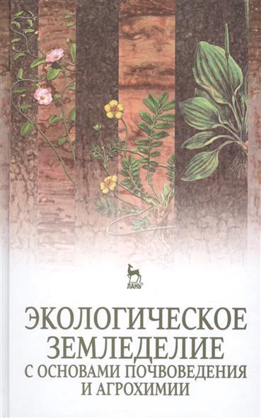 Экологическое земледелие с основами почвоведения и агрохимии: учебник. Издание второе, исправленное