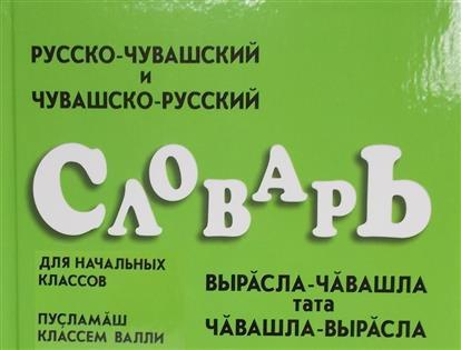 Русско-чувашский и чувашско-русский словарь для начальных классов. Вырасла-чавашла тата чавашла-вырасла. Пусламаш классем валли