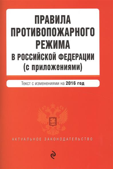 Правила противопожарного режима в Российской Федерации (с приложениями). Текст с изменениями на 2016 год