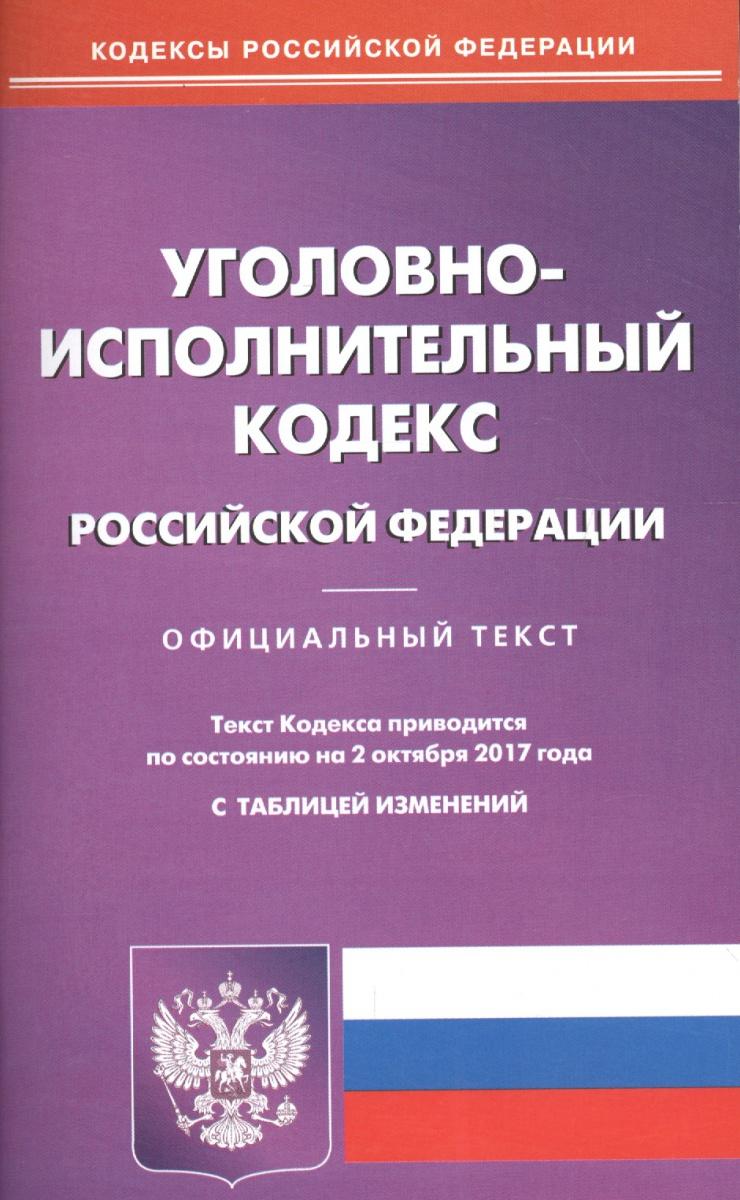 Уголовно-исполнительный кодекс Российской Федерации. Официальный текст по состоянию на 2.10.2017 с таблицей изменений