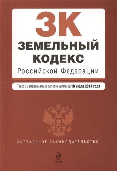 Земельный кодекс Российской Федерации. Текст с изменениями и дополнениями на 10 июля 2014 года
