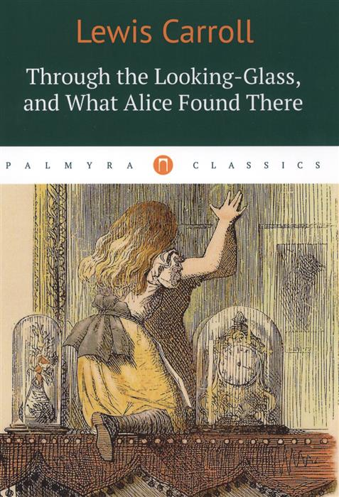 Carrol L. Through the Looking-Glass, and What Alice Found There