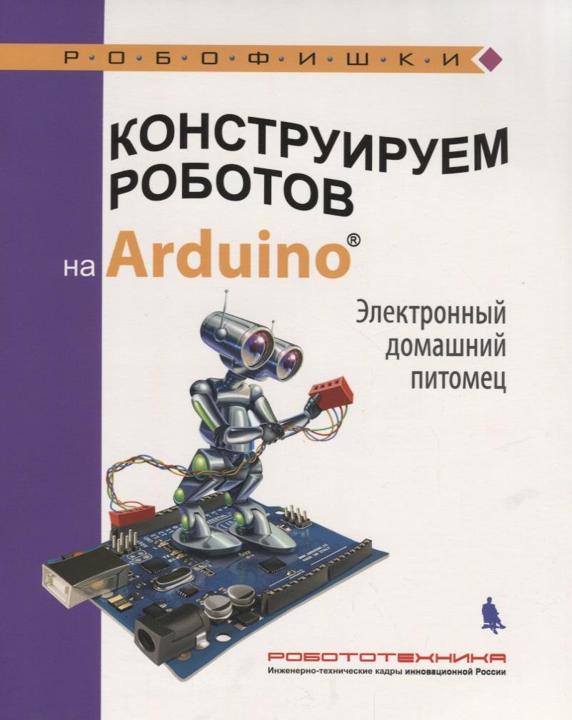 Салахова А. Конструируем роботов на Arduino. Электронный домашний питомец салахова а конструируем роботов на arduino® да будет свет