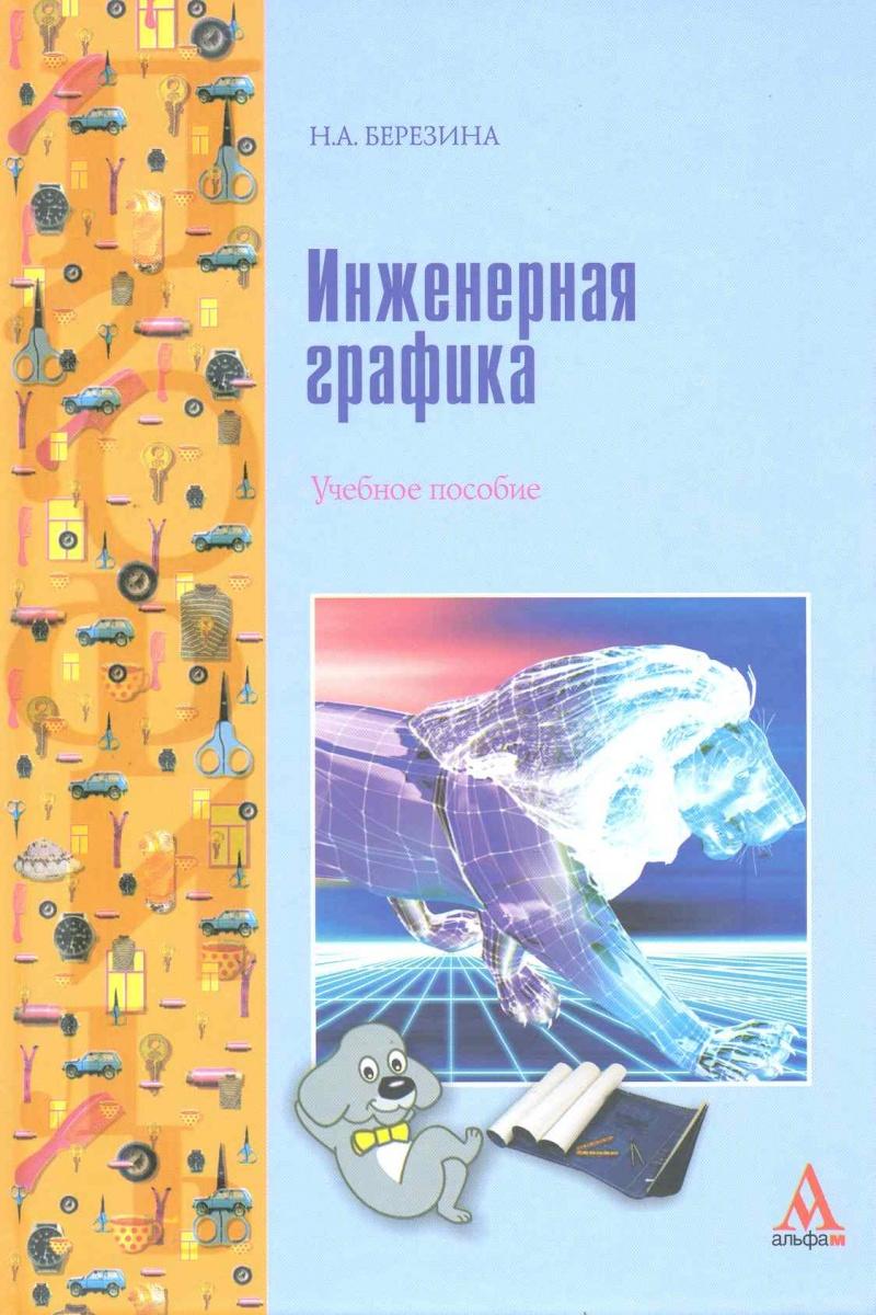 Березина Н. Инженерная графика Учеб. пос. чекмарев а инженерная графика
