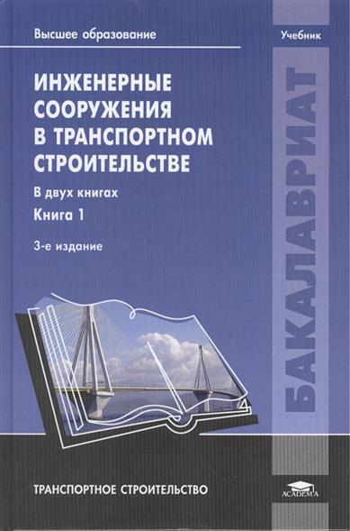 Инженерные сооружения в транспортном строительстве. Учебник. В двух книгах. Книга 1. 3-е издание, исправленное