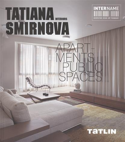 Tatiana Smirnova. Interiors. Apartments. Public Spaces = Татьяна Смирнова. Интерьеры. Квартиры. Общественные пространства