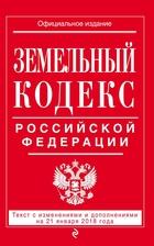 Земельный кодекс Российской Федерации: текст с последними изменениями на 21 января 2018 г.