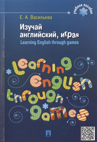 Изучай английский, играя. Learning English through games. Учебное пособие