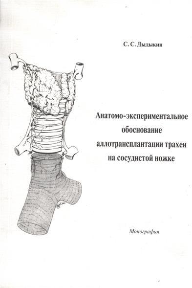 Анатомо-экспериментальное обоснование аллотрансплантации трахеи на сосудистой ножке. Монография