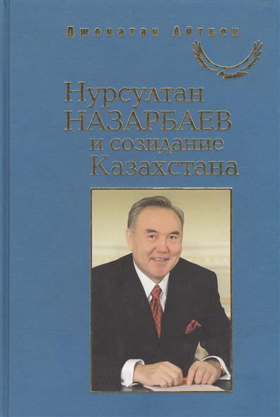 Нурсултан Назарбаев и созидание Казахстана