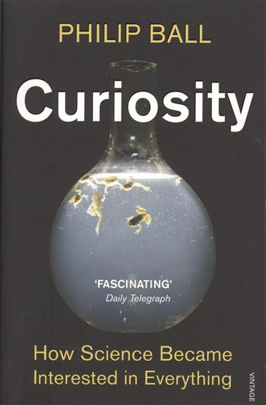 Ball P. Curiosity. How Science Became Interested in Everything