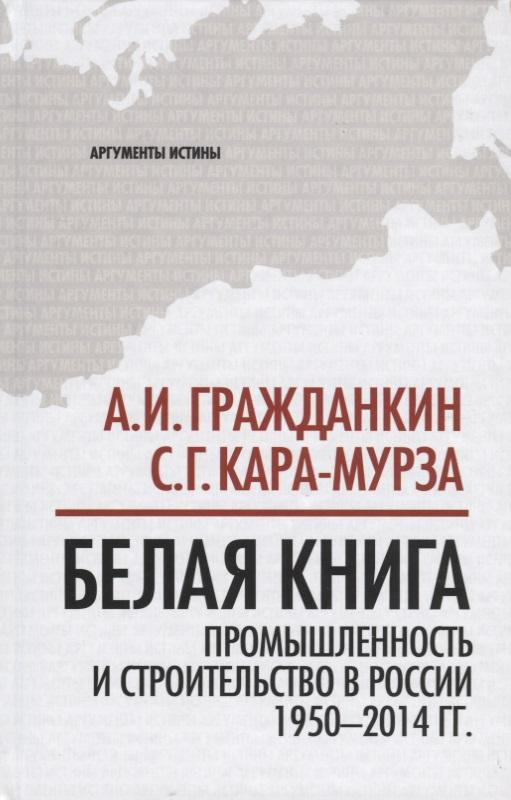 Гражданкин А., Кара-Мурза С. Белая книга: промышленность и строительство в России 1950-2014 гг. цена