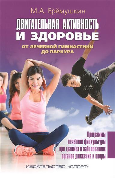 Еремушкин М. Двигательная активность и здоровье. От лечебной гимнастики до паркура ISBN: 9785990723979 бады здоровье и красота флавит м