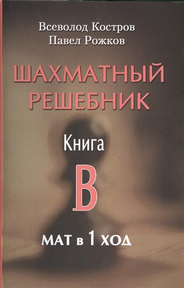 Костров В., Рожков П. Шахматный решебник. Книга B. Мат в 1 ход шахматный решебник книга а мат в 1 ход