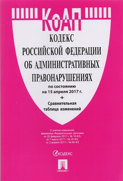 Кодекс Российской Федерации об административных правонарушениях по стостоянию на 15 апреля 2017 года + сравнительная таблица изменений