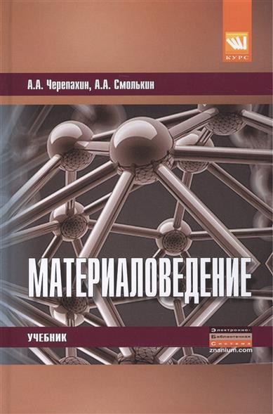 Черепахин А., Смолькин А. Материаловедение. Учебник учебники феникс электротехническое и конструкционное материаловедение учебник