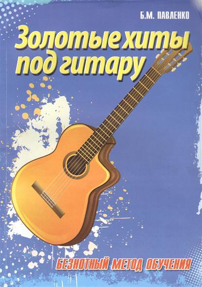 Павленко Б. Золотые хиты под гитару. Безнотный метод обучения. Учебно-методическое пособие цена