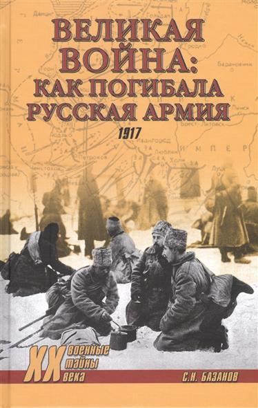 Базанов С. Великая война: как погибала Русская армия. 1917 г.