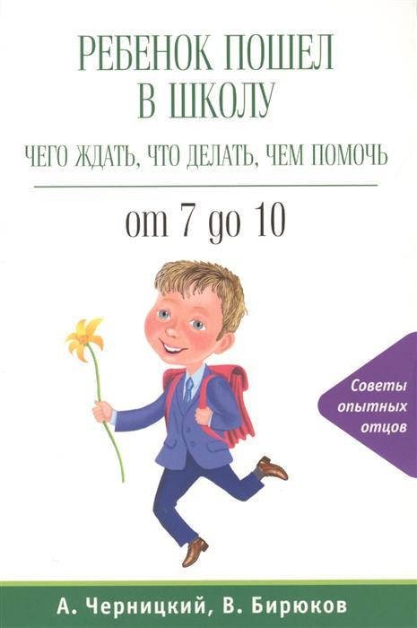 Черницкий А., Бирюков В. Ребенок пошел в школу. Чего ждать, что делать, чем помочь. От 7 до 10