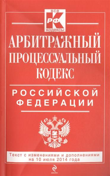 Арбитражный процессуальный кодекс Российской Федерации. Текст с изменинеями и дополнениями на 10 июля 2014 года