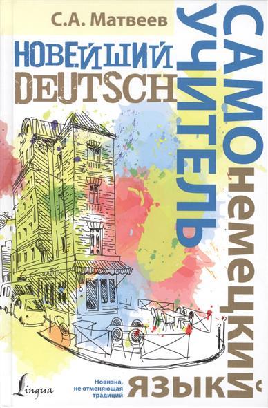 Матвеев С. Новейший самоучитель. Немецкий язык ISBN: 9785170901715 матвеев с новейший самоучитель английский язык