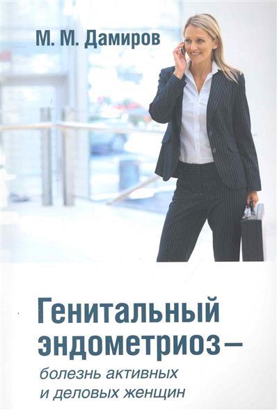 """Генитальный эндометриоз - болезнь активных и деловых женщин (Дамиров М.) - купить книгу с доставкой в интернет-магазине """"Читай-г"""