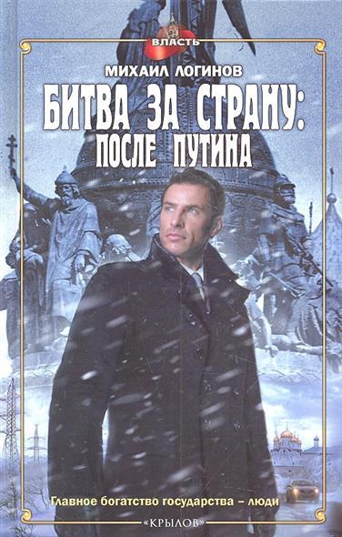 Логинов М. Битва за страну: после Путина.
