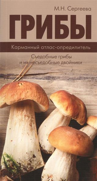 Сергеева М. Грибы. Карманный атлас-определитель. Съедобные грибы и их несъедобные двойники а б поленов грибы съедобные и несъедобные самый полный и современный атлас определитель