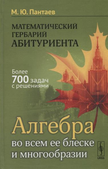Пантаев М.: Математический гербарий абитуриента. Алгебра во всем ее блеске и многообразии