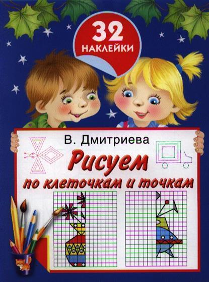 Дмитриева В. Рисуем по клеточкам и точкам эксмо умные прописи рисуем по клеточкам и точкам