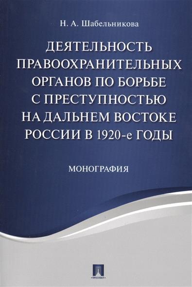Деятельность правоохранительных органов по борьбе с преступностью на Дальнем Востоке России в 1920-е годы. Монография
