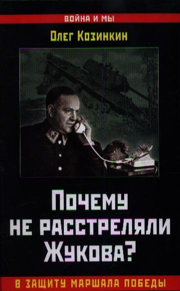 Почему не расстреляли Жукова? В защиту Маршала Победы