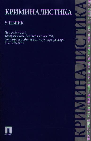 Ищенко Е. (ред.) Криминалистика. Учебник