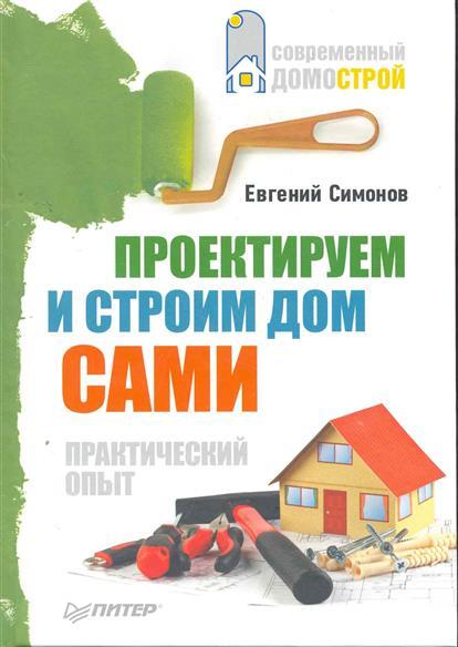 Симонов Е. Проектируем и строим дом сами
