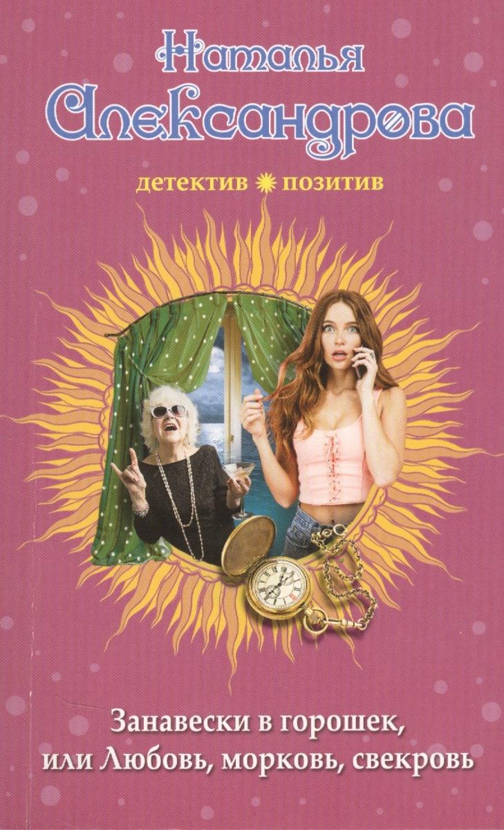Александрова Н. Занавески в горошек, или Любовь, морковь, свекровь любовь морковь