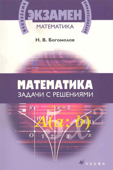 Богомолов Н. Математика Задачи с решениями сергеев и н математика задачи с ответами и решениями