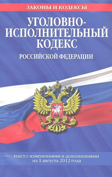 Уголовно-исполнительный кодекс Российской Федерации. Текст с изменениями и дополнениями на 1августа 2012 года