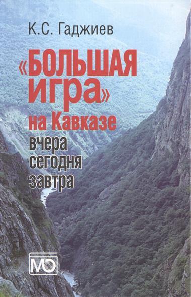 Гаджиев К. Большая игра на Кавказе. Вчера, сегодня, завтра