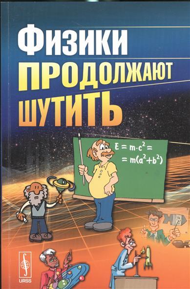 Конобеев Ю., Павлинчук В., Работнов Н., Турчин В. (сост.-пер.) Физики продолжают шутить конобеев ю физики продолжают шутить