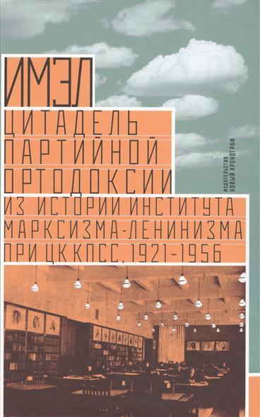 ИМЭЛ - цитадель партийной ортодоксии: Из истории института марксизма-ленинизма при ЦК КПСС. 1921-1956