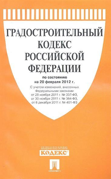 Градостроительный кодекс Российской Федерации по состоянию на 20 февраля 2012 г. С учетом изменений, внесенных Федеральными законами от 28 ноября 2011 г. № 337-ФЗ, от 30 ноября 2011 г. № 364-ФЗ, от 6 декабря 2011 г. № 401-ФЗ