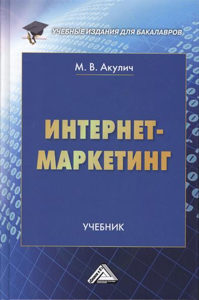 Акулич М. Интернет-маркетинг. Учебник ISBN: 9785394024740