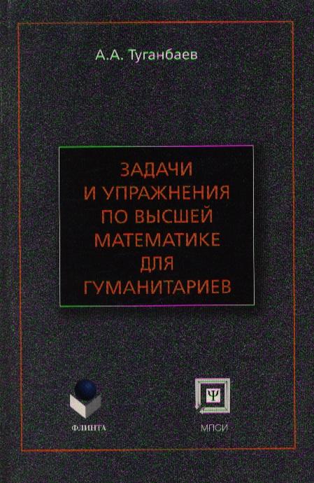Туганбаев А. Задачи и упражнения по высшей мат-ке для гуманитариев а а туганбаев задачи по высшей математике для психологов учебное пособие