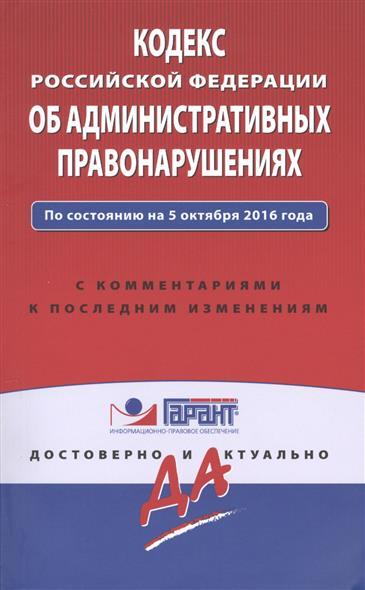 Кодекс Российской Федерации об административных правонарушениях по состоянию на 5 октября 2016 года с комментариями к последним изменениям