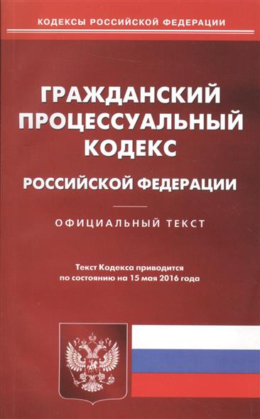 Гражданский процессуальный кодекс Российской Федерации. Официальный текст. Текст Кодекса приводится по состоянию на 15 мая 2016 года