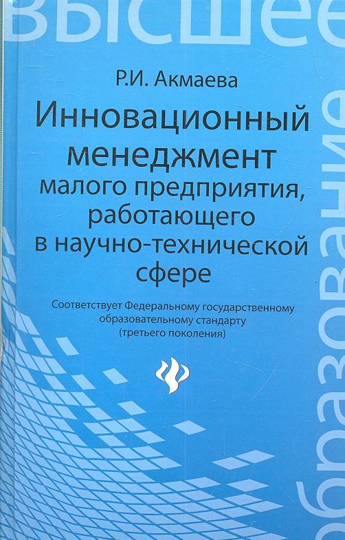 Акмаева Р. Инновационный менеджмент малого предприятия, работающего в научно-технической сфере сервис о галлахер р начинай с малого научно доказанная система достижения больших целей