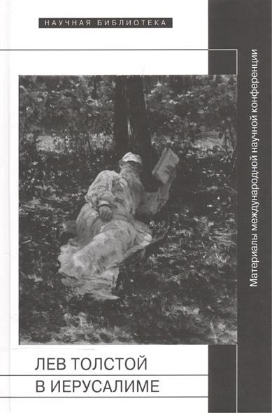 Толстая Е. (сост.) Лев Толстой в Иерусалиме. Материалы международной научной конференции Лев Толстой. После юбилея лев толстой записки мужа