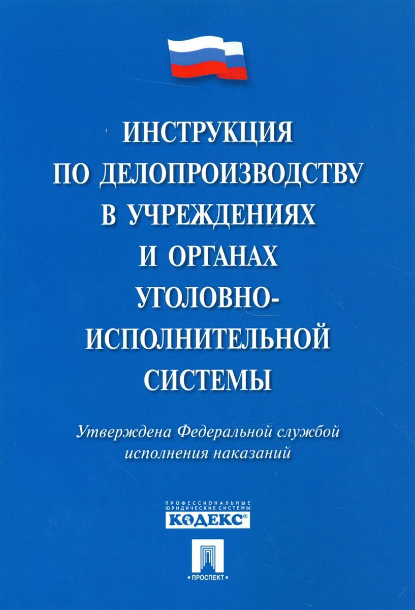 Инструкция по делопроизводству в учреждениях и органах уголовно-исполнительной системы. Утверждена Федеральной службой исполнения наказаний