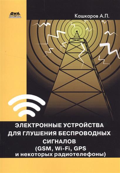 Кашкаров А. Электронные устройства для глушения беспроводных сигналов (GSM, Wi-Fi, GPS и некоторых радиотелефонов)